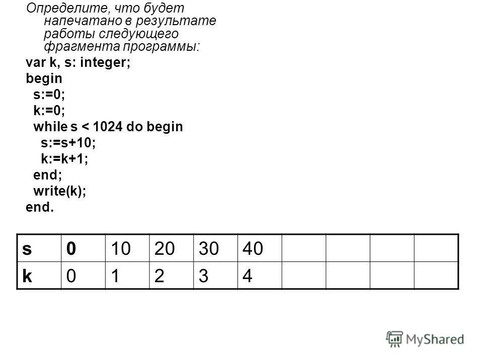 Определите, что будет напечатано в результате работы следующего фрагмента программы: var k, s: integer; begin s:=0; k:=0; while s < 1024 do begin s:=s+10; k:=k+1; end; write(k); end. s010203040 k01234