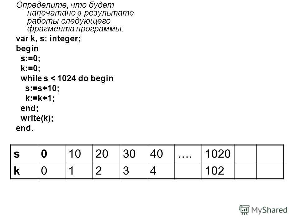 Определите, что будет напечатано в результате работы следующего фрагмента программы: var k, s: integer; begin s:=0; k:=0; while s < 1024 do begin s:=s+10; k:=k+1; end; write(k); end. s010203040….1020 k01234102