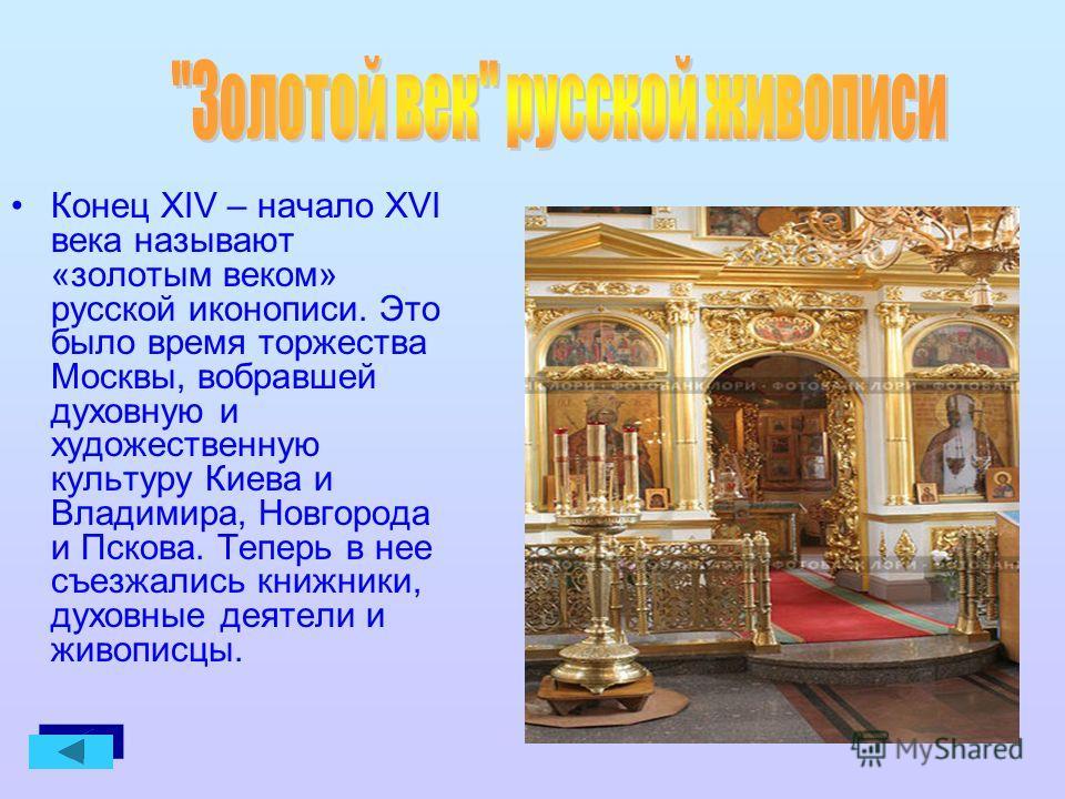 Конец XIV – начало XVI века называют «золотым веком» русской иконописи. Это было время торжества Москвы, вобравшей духовную и художественную культуру Киева и Владимира, Новгорода и Пскова. Теперь в нее съезжались книжники, духовные деятели и живописц
