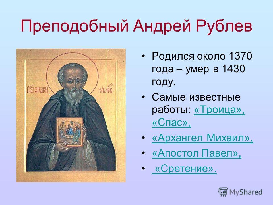 Преподобный Андрей Рублев Родился около 1370 года – умер в 1430 году. Самые известные работы: «Троица», «Спас»,«Троица», «Спас», «Архангел Михаил», «Апостол Павел», «Сретение». «Сретение».