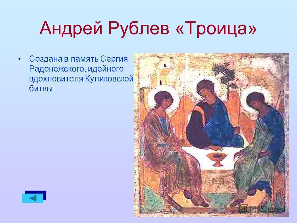 Андрей Рублев «Троица» Создана в память Сергия Радонежского, идейного вдохновителя Куликовской битвы