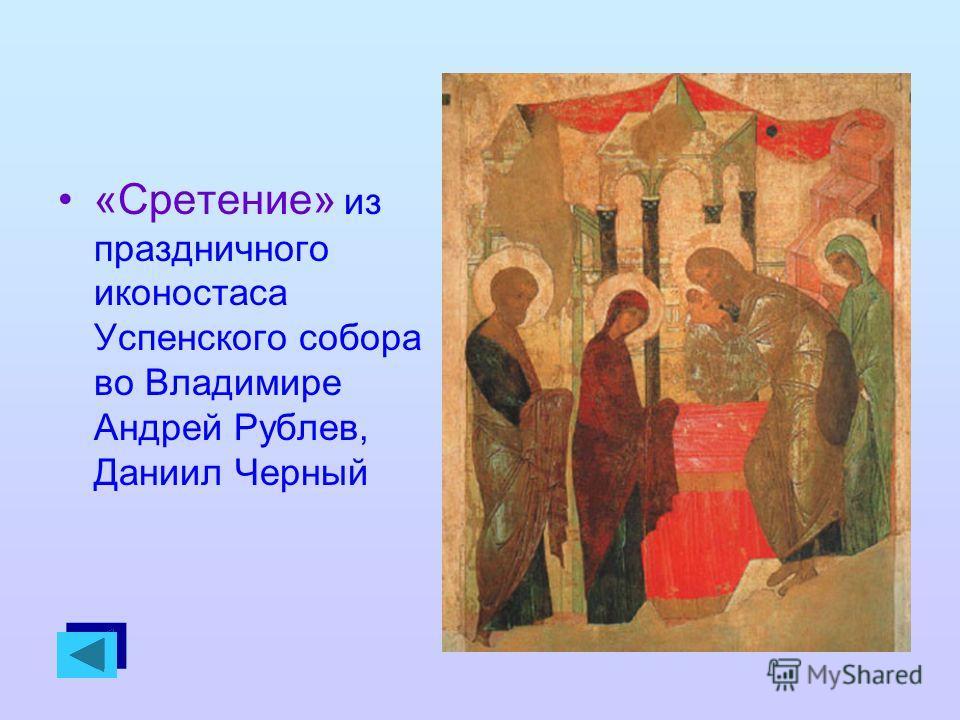 «Сретение» из праздничного иконостаса Успенского собора во Владимире Андрей Рублев, Даниил Черный