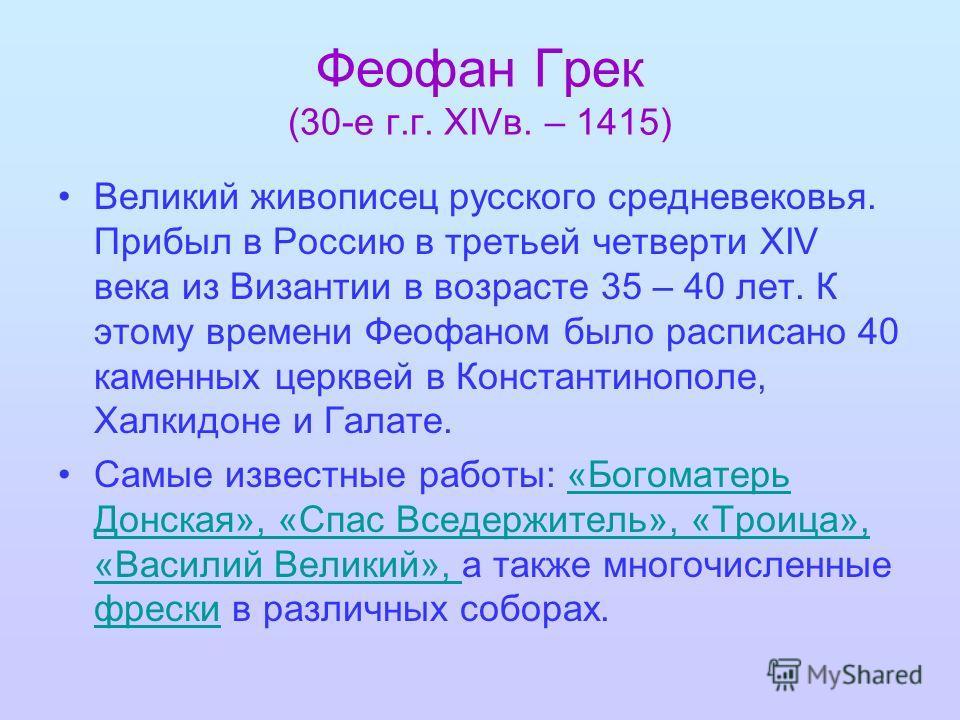 Феофан Грек (30-е г.г. XIVв. – 1415) Великий живописец русского средневековья. Прибыл в Россию в третьей четверти ХIV века из Византии в возрасте 35 – 40 лет. К этому времени Феофаном было расписано 40 каменных церквей в Константинополе, Халкидоне и