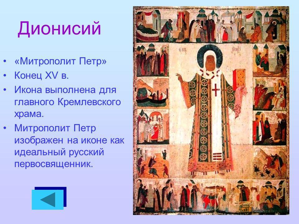 Дионисий «Митрополит Петр» Конец XV в. Икона выполнена для главного Кремлевского храма. Митрополит Петр изображен на иконе как идеальный русский первосвященник.