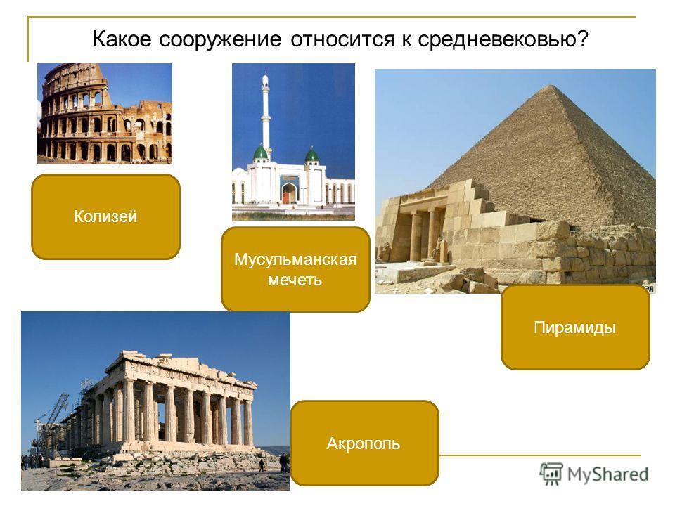 Какое сооружение относится к средневековью? Мусульманская мечеть Колизей Акрополь Пирамиды