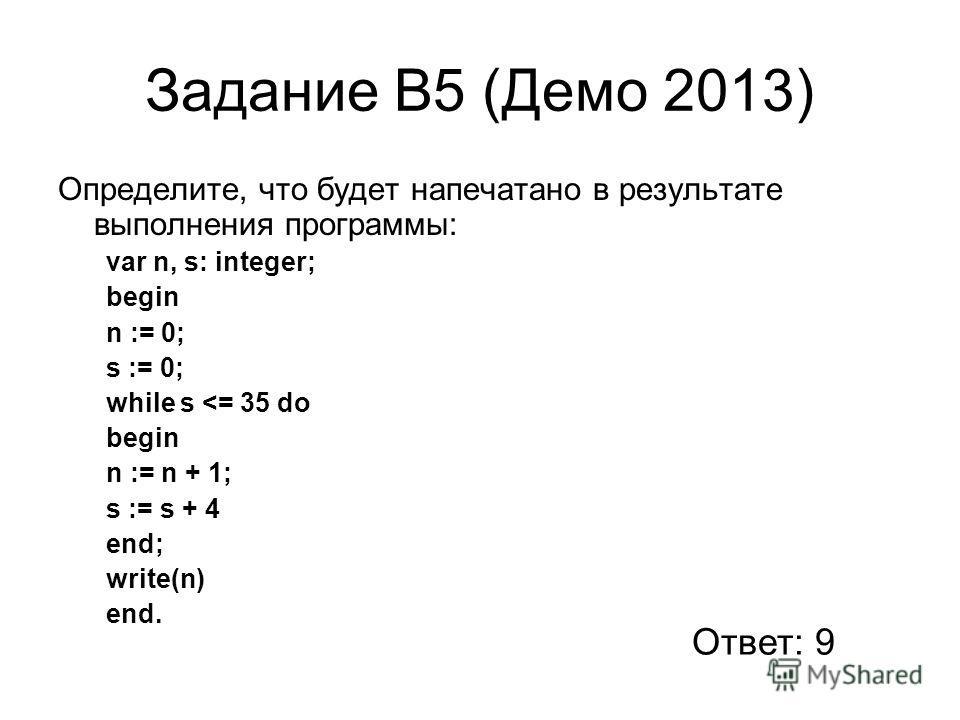 Задание В5 (Демо 2013) Определите, что будет напечатано в результате выполнения программы: var n, s: integer; begin n := 0; s := 0; while s