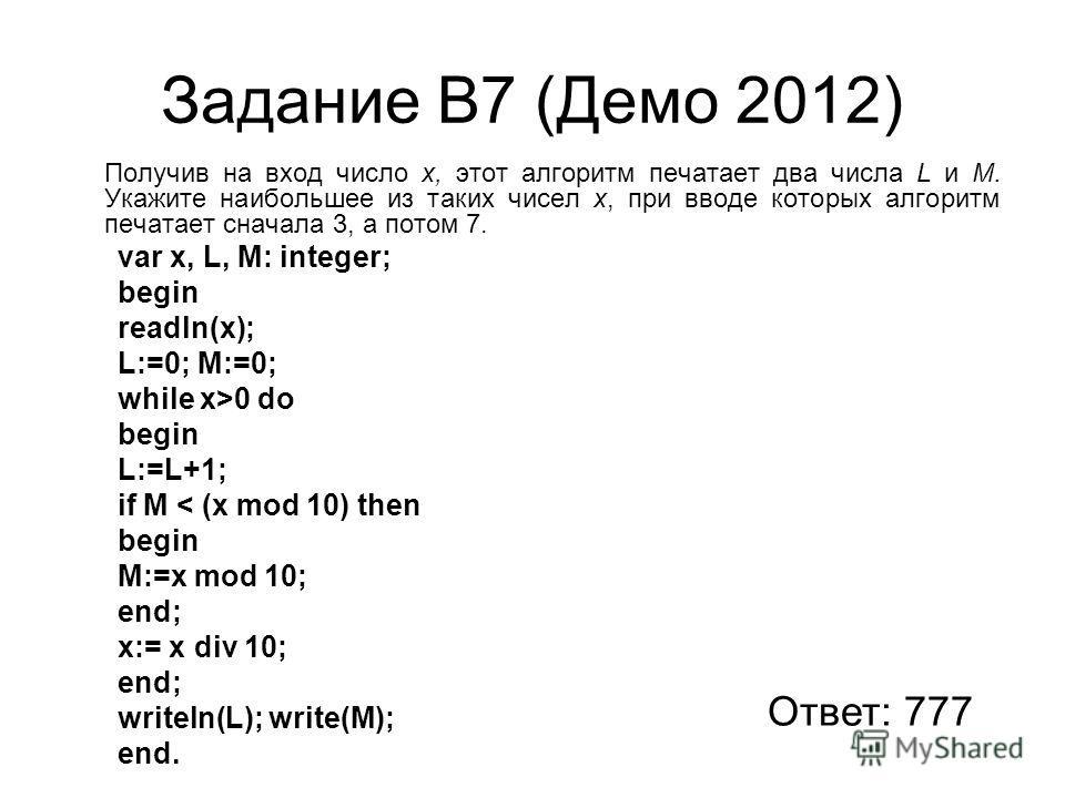 Задание В7 (Демо 2012) Получив на вход число x, этот алгоритм печатает два числа L и M. Укажите наибольшее из таких чисел x, при вводе которых алгоритм печатает сначала 3, а потом 7. var x, L, M: integer; begin readln(x); L:=0; M:=0; while x>0 do beg