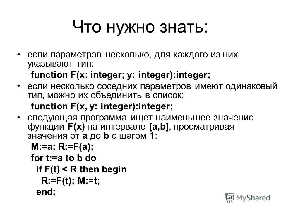 если параметров несколько, для каждого из них указывают тип: function F(x: integer; y: integer):integer; если несколько соседних параметров имеют одинаковый тип, можно их объединить в список: function F(x, y: integer):integer; следующая программа ище