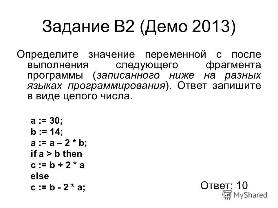 Задание В2 (Демо 2013) Определите значение переменной c после выполнения следующего фрагмента программы (записанного ниже на разных языках программирования). Ответ запишите в виде целого числа. a := 30; b := 14; a := a – 2 * b; if a > b then c := b +