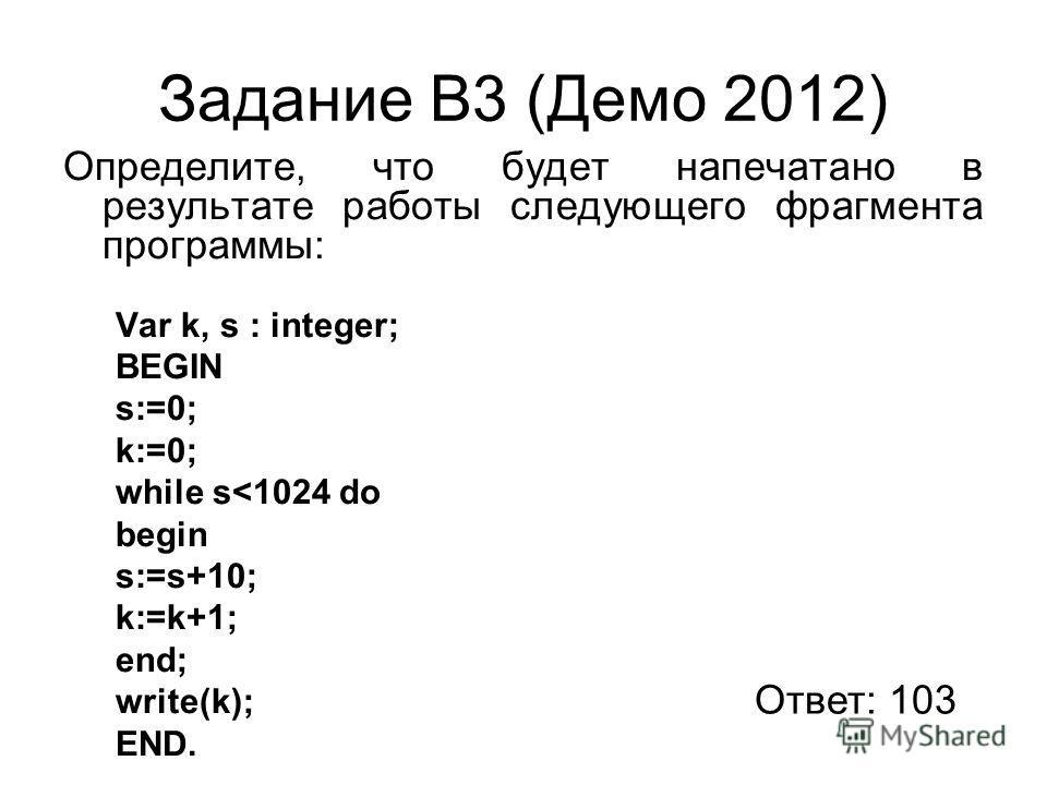 Задание В3 (Демо 2012) Определите, что будет напечатано в результате работы следующего фрагмента программы: Var k, s : integer; BEGIN s:=0; k:=0; while s