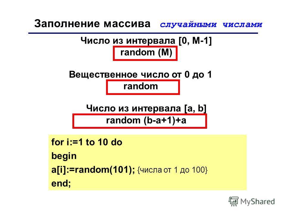 Заполнение массива случайными числами Вещественное число от 0 до 1 random for i:=1 to 10 do begin a[i]:=random(101); {числа от 1 до 100} end; Число из интервала [0, M-1] random (М) Число из интервала [a, b] random (b-a+1)+a