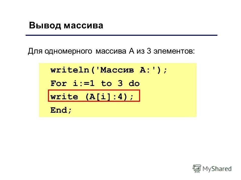 Вывод массива writeln('Массив А:'); For i:=1 to 3 do write (А[i]:4); End; Для одномерного массива А из 3 элементов: