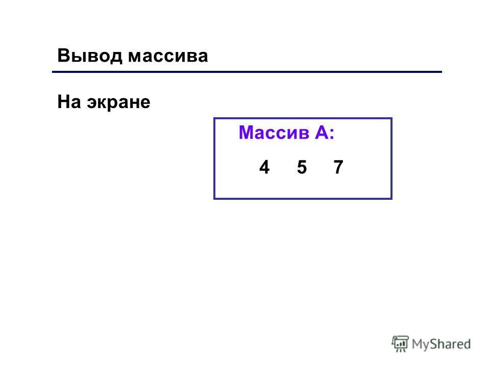 На экране Массив А: 4 5 7 Вывод массива