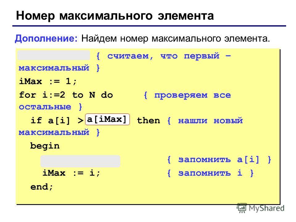 Номер максимального элемента max := a[1]; { считаем, что первый – максимальный } iMax := 1; for i:=2 to N do { проверяем все остальные } if a[i] > max then { нашли новый максимальный } begin max := a[i]; { запомнить a[i] } iMax := i; { запомнить i }