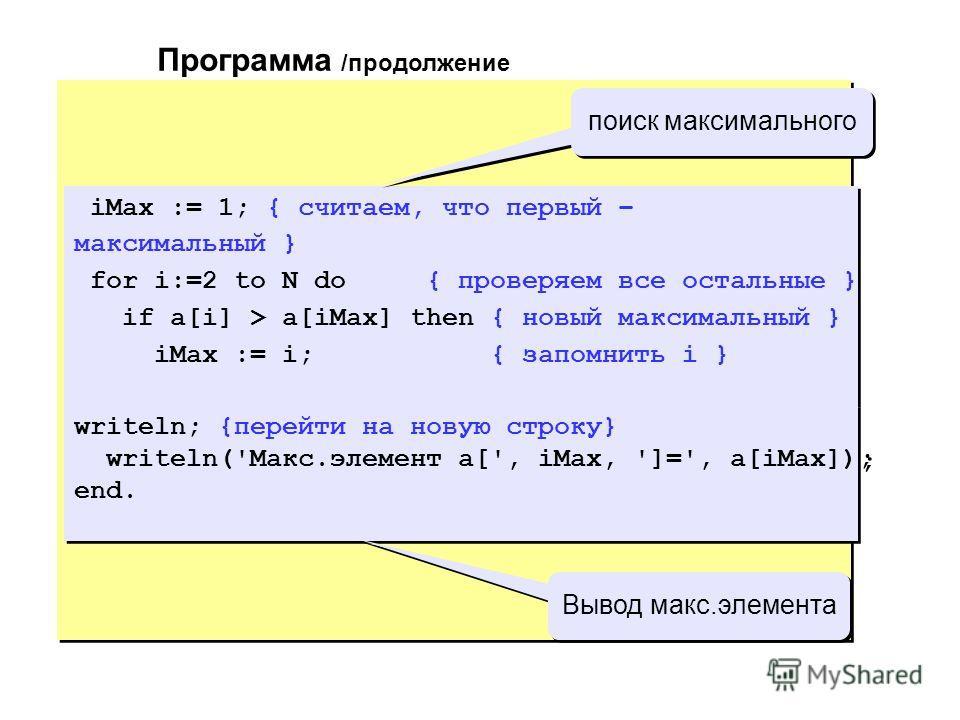iMax := 1; {считаем, что первый – максимальный} for i:=2 to N do {проверяем все остальные } if a[i] > a[iMax] then {новый максимальный} iMax := i; {запомнить i } writeln; {перейти на новую строку} writeln('Макс.элемент a[', iMax, ']=', a[iMax]); end.