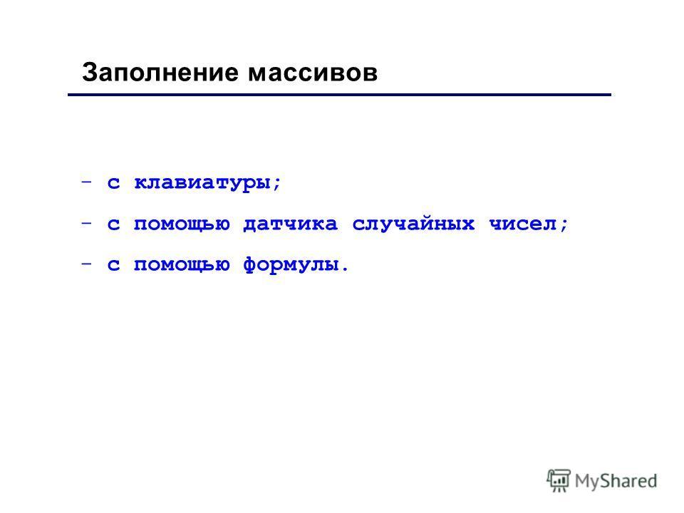 Заполнение массивов - с клавиатуры; - с помощью датчика случайных чисел; - с помощью формулы.