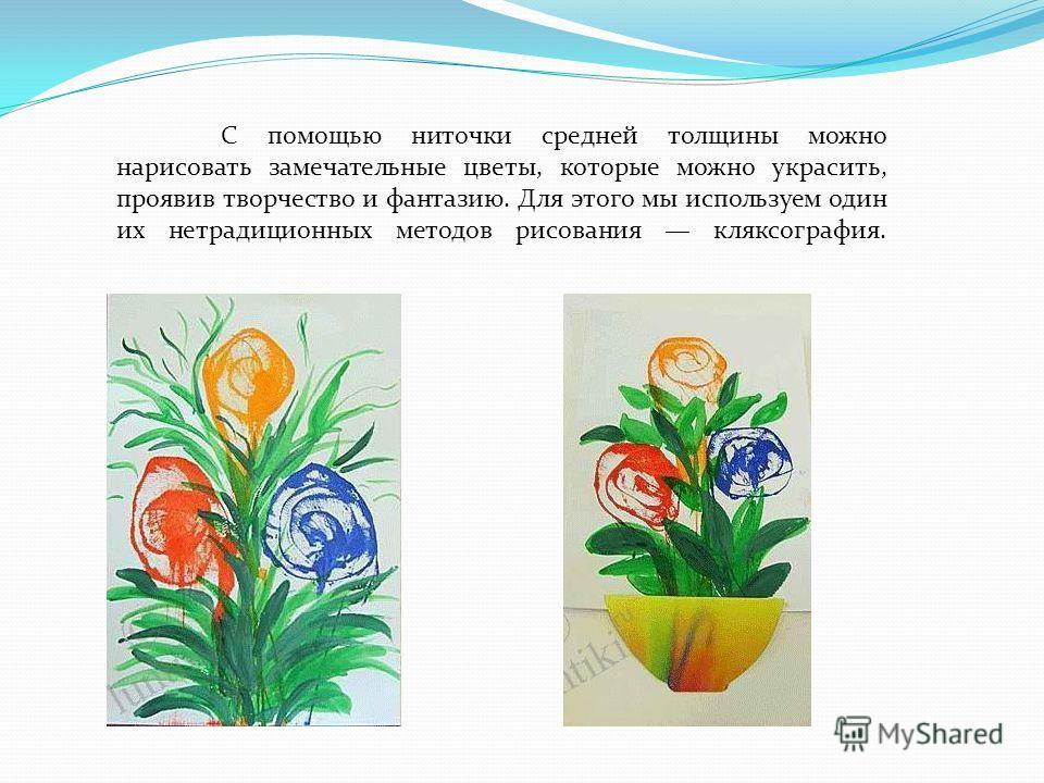 С помощью ниточки средней толщины можно нарисовать замечательные цветы, которые можно украсить, проявив творчество и фантазию. Для этого мы используем один их нетрадиционных методов рисования кляксография.