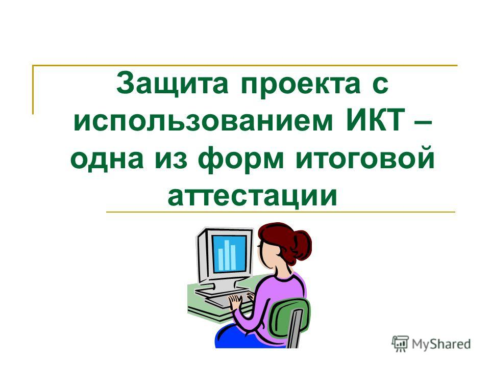 Защита проекта с использованием ИКТ – одна из форм итоговой аттестации
