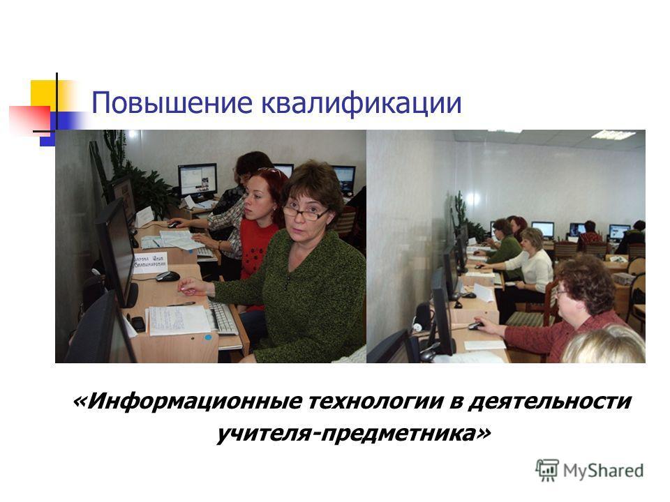 Повышение квалификации «Информационные технологии в деятельности учителя-предметника»