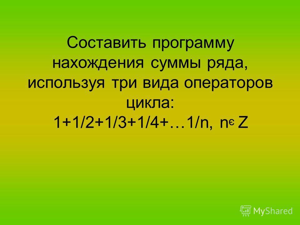 Составить программу нахождения суммы ряда, используя три вида операторов цикла: 1+1/2+1/3+1/4+…1/n, n Z э