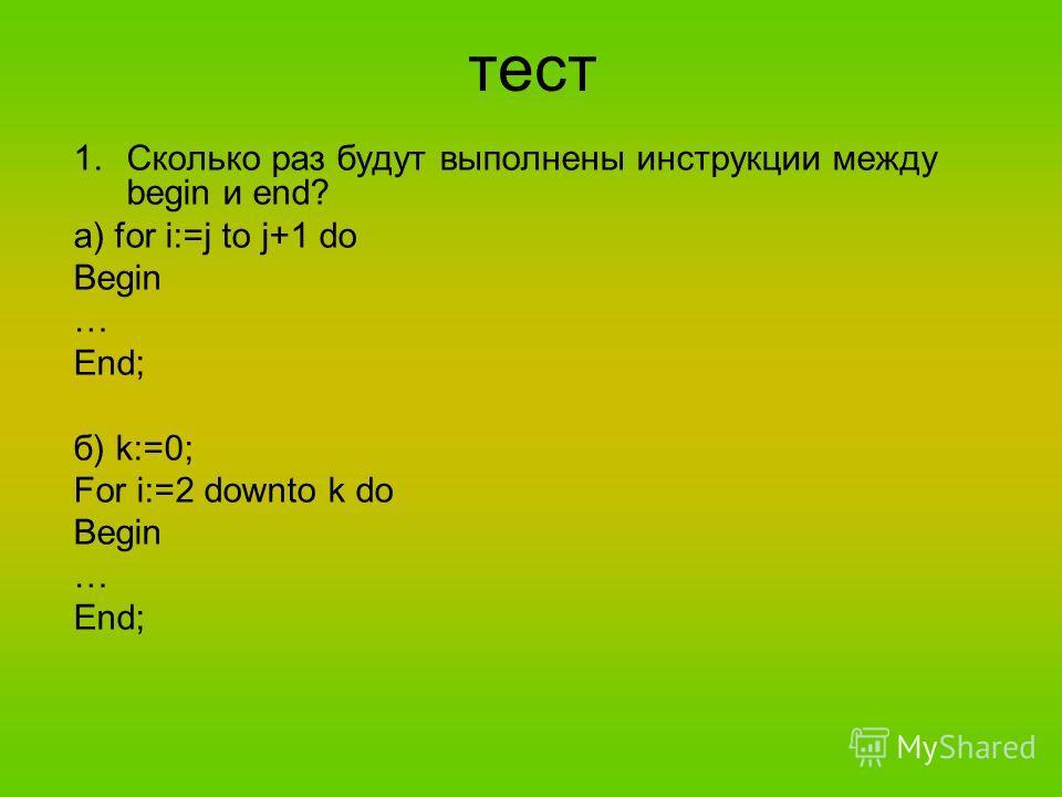 тест 1.Сколько раз будут выполнены инструкции между begin и end? а) for i:=j to j+1 do Begin … End; б) k:=0; For i:=2 downto k do Begin … End;