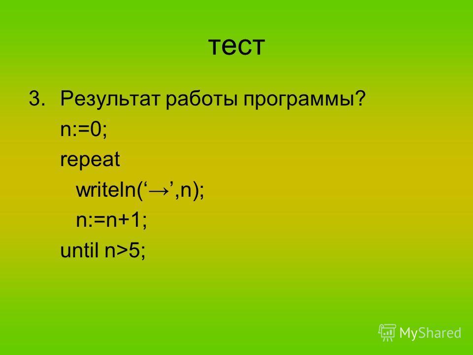 тест 3.Результат работы программы? n:=0; repeat writeln(,n); n:=n+1; until n>5;