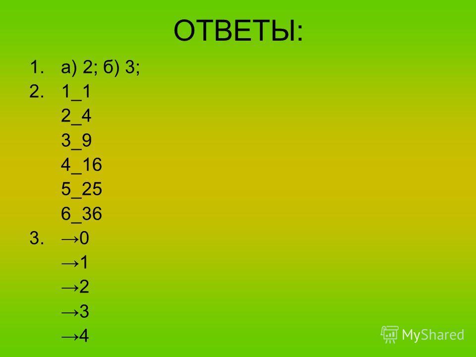 ОТВЕТЫ: 1.а) 2; б) 3; 2.1_1 2_4 3_9 4_16 5_25 6_36 3. 0 1 2 3 4