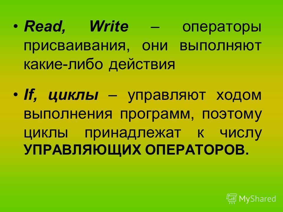 Read, Write – операторы присваивания, они выполняют какие-либо действия If, циклы – управляют ходом выполнения программ, поэтому циклы принадлежат к числу УПРАВЛЯЮЩИХ ОПЕРАТОРОВ.