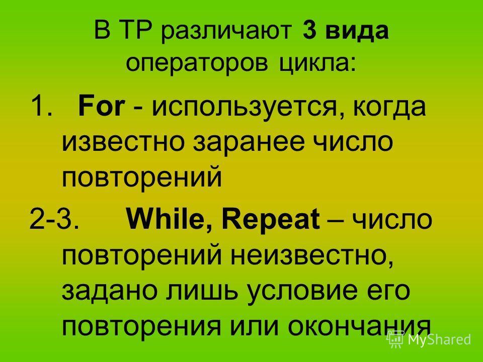 В ТР различают 3 вида операторов цикла: 1.For - используется, когда известно заранее число повторений 2-3.While, Repeat – число повторений неизвестно, задано лишь условие его повторения или окончания