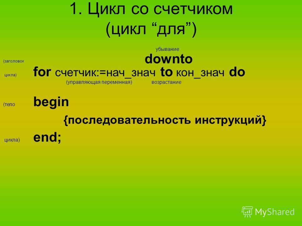 1. Цикл со счетчиком (цикл для) (заголовок цикла) for счетчик:=нач_знач to кон_знач do (управляющая переменная) downto возрастание убывание (тело begin {последовательность инструкций} цикла) end;