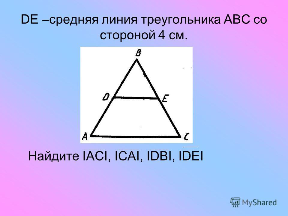 DE –средняя линия треугольника АВС со стороной 4 см. Найдите ΙАСΙ, ΙСАΙ, ΙDBΙ, ΙDEΙ