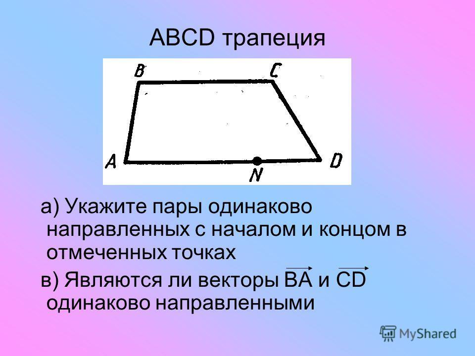 ABCD трапеция а) Укажите пары одинаково направленных с началом и концом в отмеченных точках в) Являются ли векторы ВА и СD одинаково направленными