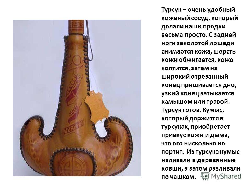 Турсук. Современный вид. Турсук – очень удобный кожаный сосуд, который делали наши предки весьма просто. С задней ноги заколотой лошади снимается кожа, шерсть кожи обжигается, кожа коптится, затем на широкий отрезанный конец пришивается дно, узкий ко
