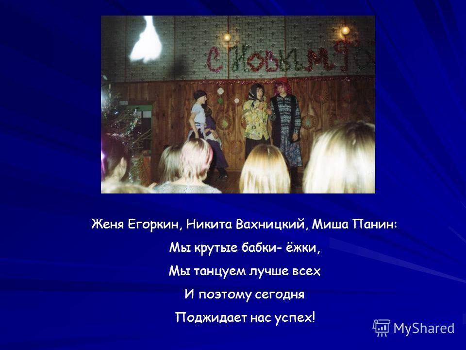 Женя Егоркин, Никита Вахницкий, Миша Панин: Мы крутые бабки- ёжки, Мы танцуем лучше всех И поэтому сегодня Поджидает нас успех!