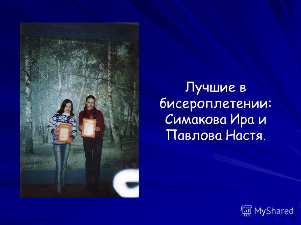 Лучшие в бисероплетении: Симакова Ира и Павлова Настя.