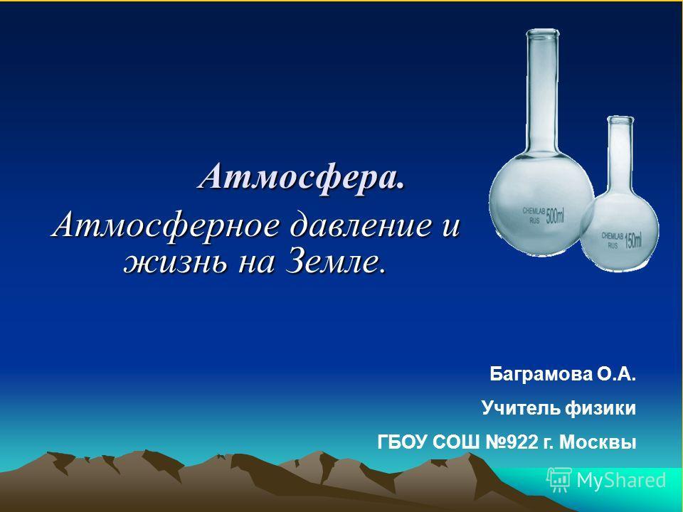 Атмосфера. Атмосферное давление и жизнь на Земле. Баграмова О.А. Учитель физики ГБОУ СОШ 922 г. Москвы
