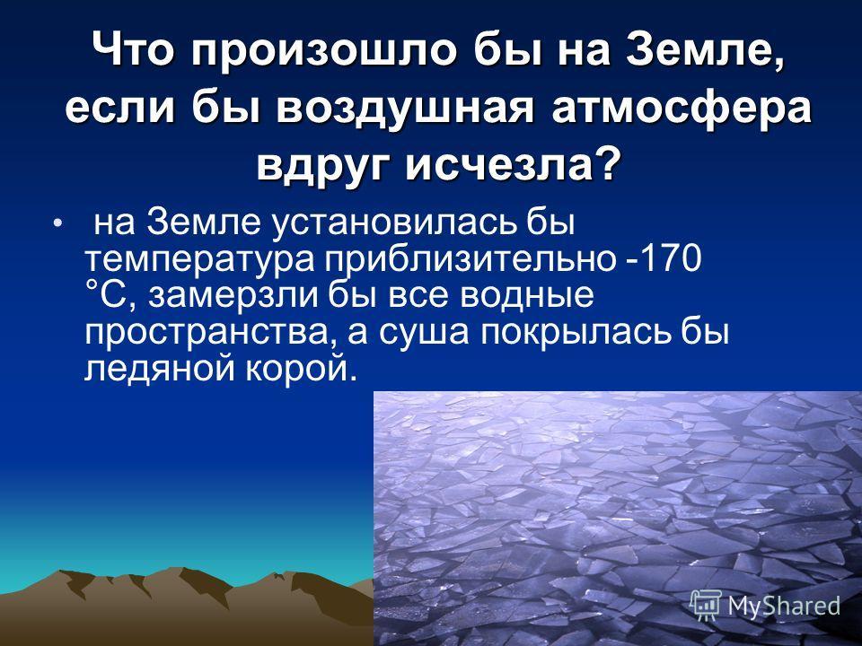 Что произошло бы на Земле, если бы воздушная атмосфера вдруг исчезла? на Земле установилась бы температура приблизительно -170 °С, замерзли бы все водные пространства, а суша покрылась бы ледяной корой.