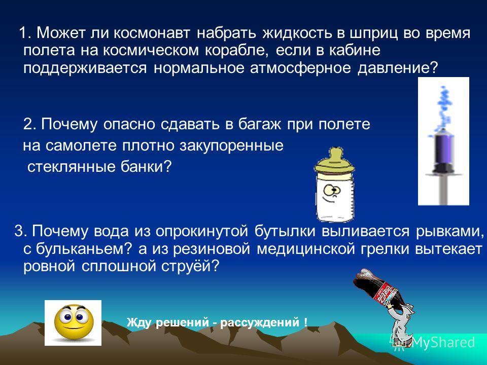 1. Может ли космонавт набрать жидкость в шприц во время полета на космическом корабле, если в кабине поддерживается нормальное атмосферное давление? 2. Почему опасно сдавать в багаж при полете на самолете плотно закупоренные стеклянные банки? 3. Поче