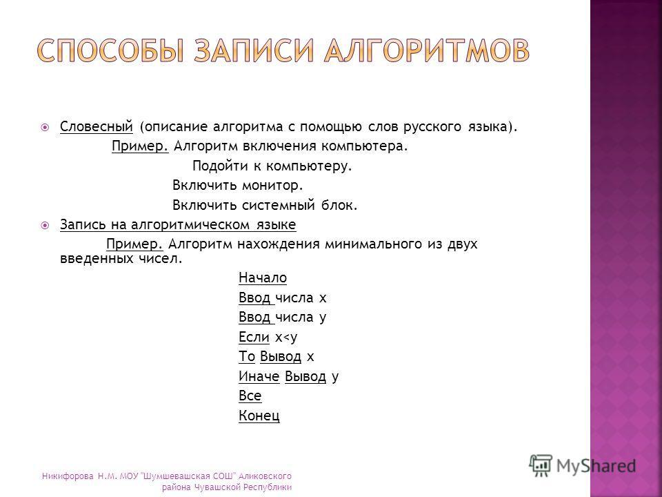 Словесный (описание алгоритма с помощью слов русского языка). Пример. Алгоритм включения компьютера. Подойти к компьютеру. Включить монитор. Включить системный блок. Запись на алгоритмическом языке Пример. Алгоритм нахождения минимального из двух вве