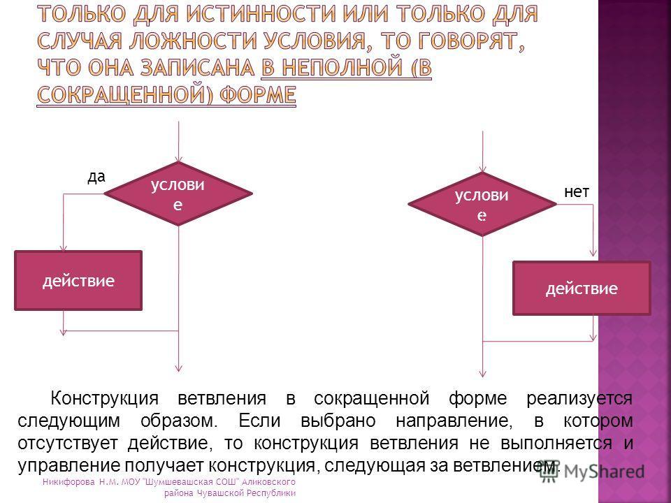 услови е действие да нет Конструкция ветвления в сокращенной форме реализуется следующим образом. Если выбрано направление, в котором отсутствует действие, то конструкция ветвления не выполняется и управление получает конструкция, следующая за ветвле