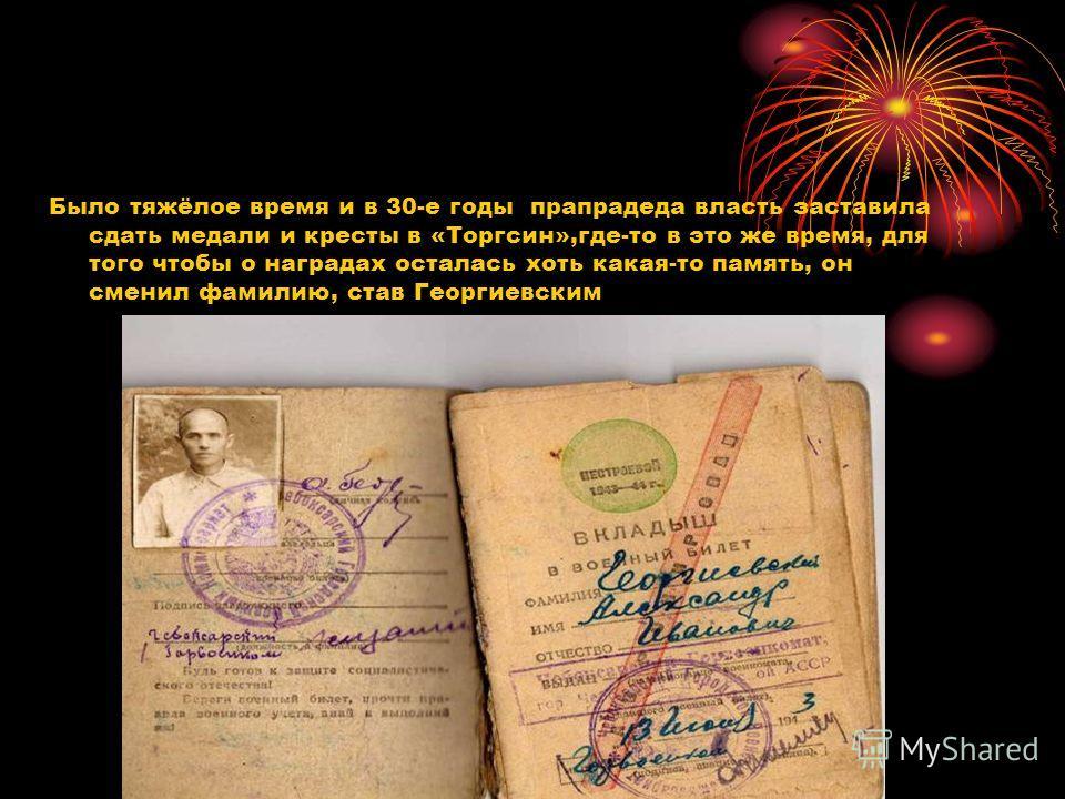 Было тяжёлое время и в 30-е годы прапрадеда власть заставила сдать медали и кресты в «Торгсин»,где-то в это же время, для того чтобы о наградах осталась хоть какая-то память, он сменил фамилию, став Георгиевским