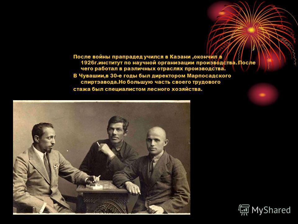 После войны прапрадед учился в Казани,окончил в 1926г.институт по научной организации производства. После чего работал в различных отраслях производства. В Чувашии,в 30-е годы был директором Марпосадского спиртзавода.Но большую часть своего трудового