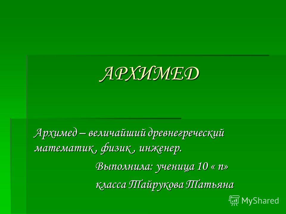 АРХИМЕД АРХИМЕД Архимед – величайший древнегреческий математик, физик, инженер. Выполнила: ученица 10 « п» класса Тайрукова Татьяна