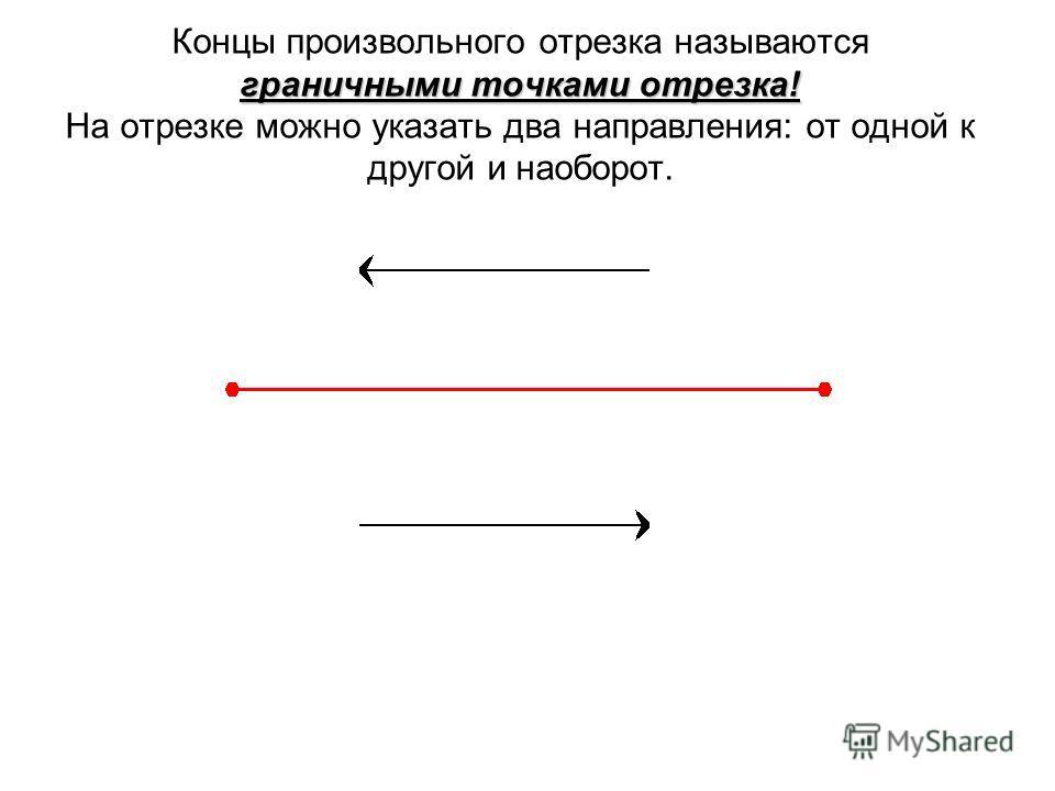 граничными точками отрезка! Концы произвольного отрезка называются граничными точками отрезка! На отрезке можно указать два направления: от одной к другой и наоборот.