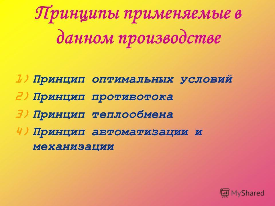 Принципы применяемые в данном производстве 1) Принцип оптимальных условий 2) Принцип противотока 3) Принцип теплообмена 4) Принцип автоматизации и механизации