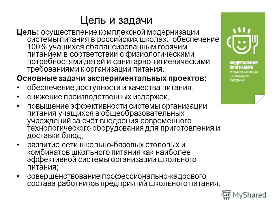 Цель и задачи Цель: осуществление комплексной модернизации системы питания в российских школах: обеспечение 100% учащихся сбалансированным горячим питанием в соответствии с физиологическими потребностями детей и санитарно-гигиеническими требованиями