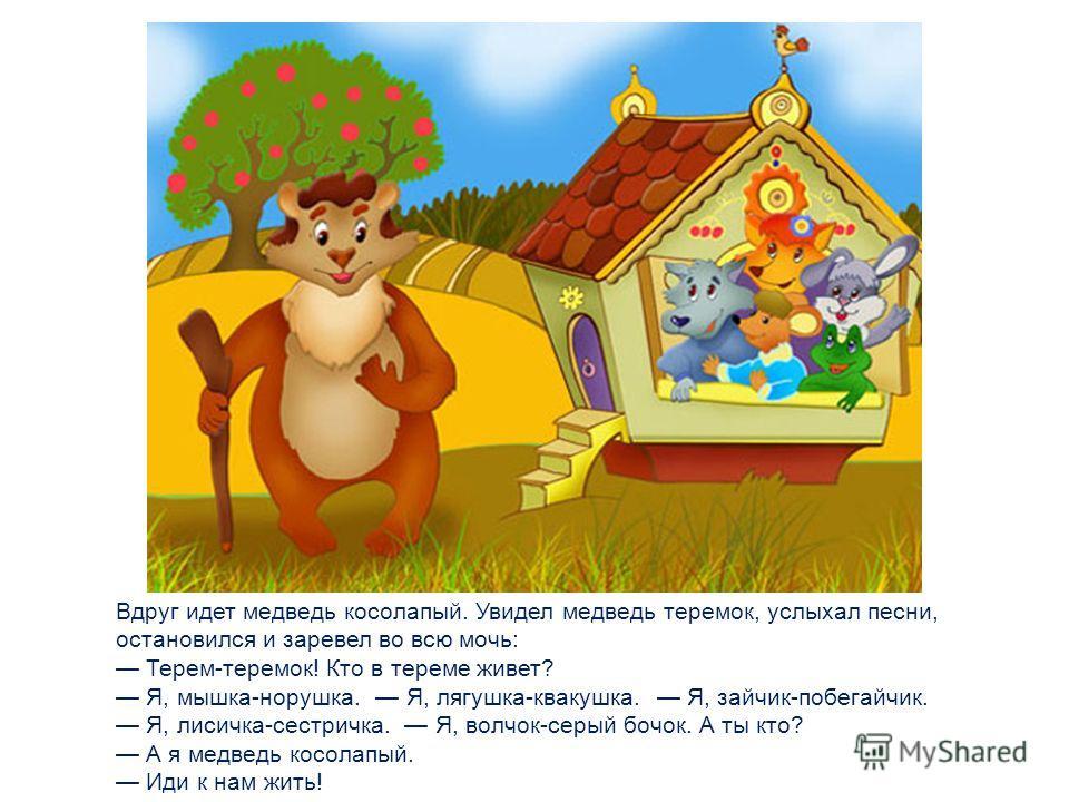 Прибежал волчок-серый бочок, заглянул в дверь и спрашивает: Терем-теремок! Кто в тереме живет? Я, мышка-норушка. Я, лягушка-квакушка. Я, зайчик-побегайчик. Я, лисичка-сестричка. А ты кто? А я волчок-серый бочок. Иди к нам жить! Волк влез в теремок. С