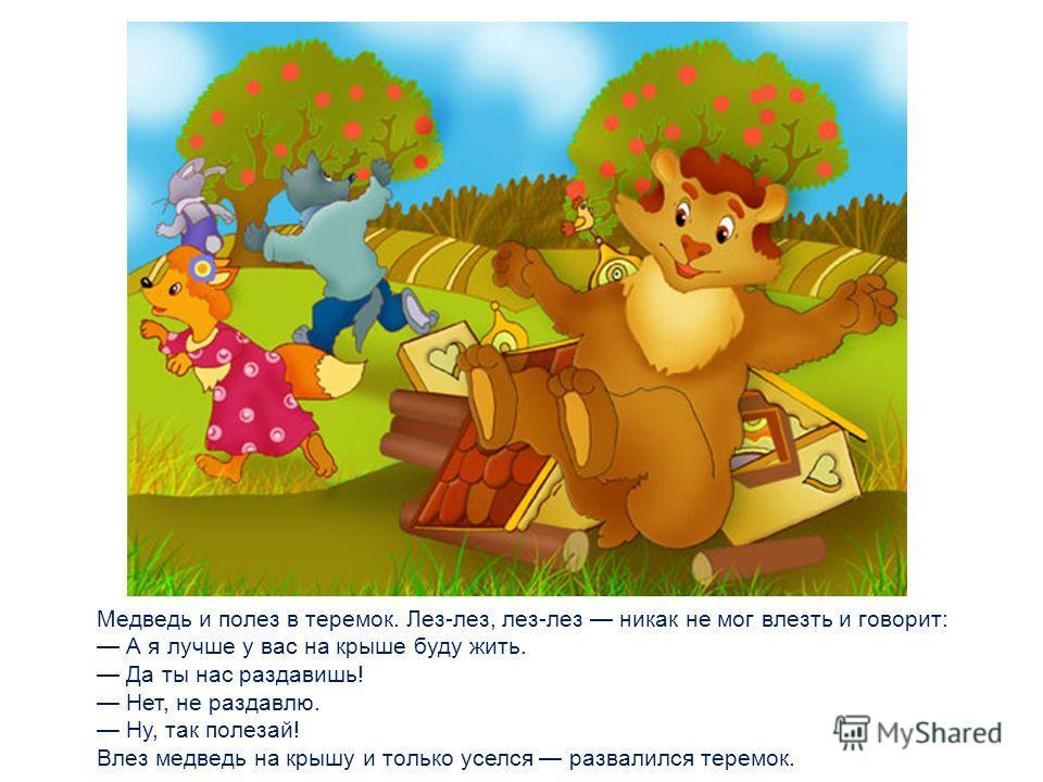 Вдруг идет медведь косолапый. Увидел медведь теремок, услыхал песни, остановился и заревел во всю мочь: Терем-теремок! Кто в тереме живет? Я, мышка-норушка. Я, лягушка-квакушка. Я, зайчик-побегайчик. Я, лисичка-сестричка. Я, волчок-серый бочок. А ты
