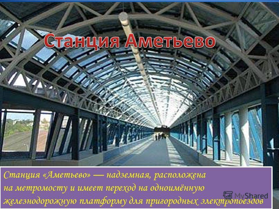 Станция «Аметьево» надземная, расположена на метромосту и имеет переход на одноимённую железнодорожную платформу для пригородных электропоездов Станция «Аметьево» надземная, расположена на метромосту и имеет переход на одноимённую железнодорожную пла