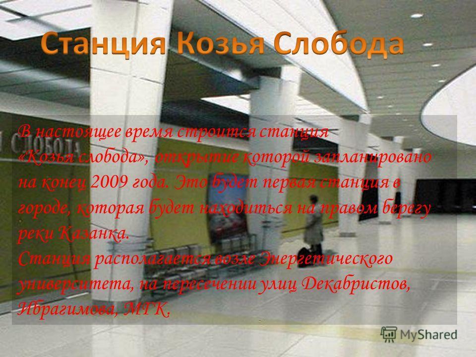 В настоящее время строится станция «Козья слобода», открытие которой запланировано на конец 2009 года. Это будет первая станция в городе, которая будет находиться на правом берегу реки Казанка. Станция располагается возле Энергетического университета